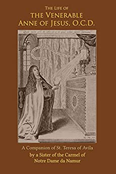 The Life of the Venerable Anne of Jesus: A Companion of St. Teresa of Avila by [Notre Dame de Namur, A Sister]