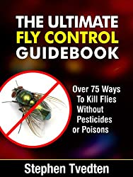 The Ultimate Fly Control Guidebook: Over 75 Ways To Kill Flies Without Pesticides or Poisons (Organic Pest Control Book 13) (English Edition)
