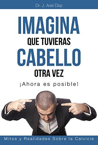 Descargar Libro Imagina Que Tuvieras Cabello Otra Vez: Mitos Y Realidades De La Calvicie Dr Ariel Díaz