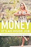 Money Its An Inside Job: mastering your health, wealth, and happiness from the inside out