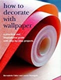 How to Decorate with Wallpaper: A Practical and Inspirational Guide with Step-by-Step Projects