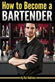 How to Become a Bartender: An Essential Guide to Becoming a Successful Bartender and Master Mixologist