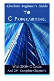 Absolute Beginner's Guide to C Programming: With 2000+ C Codes And 23+ Complete Chapter?s.