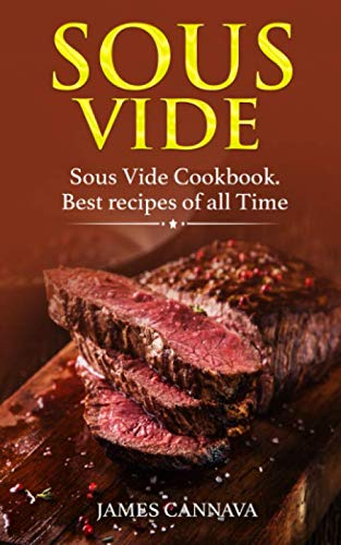 Sous Vide: Sous Vide Cookbook. Best recipes of all time by James Cannava