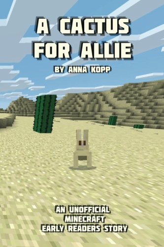 A Cactus For Allie: An Unofficial Minecraft Story For Early Readers (Unofficial Minecraft Early Reader Stories) (Volume 4)