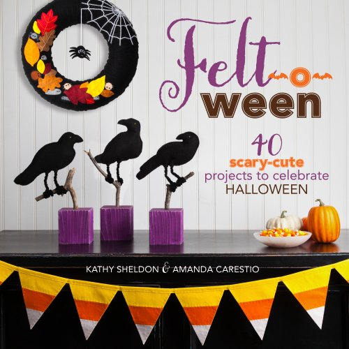 Felt-o-ween: 40 Scary-Cute Projects to Celebrate (Scary Projects For Halloween)