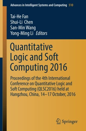 Quantitative Logic and Soft Computing 2016: Proceedings of the 4th International Conference on Quantitative Logic and Soft Computing (QLSC2016) held ... in Intelligent Systems and Computing)