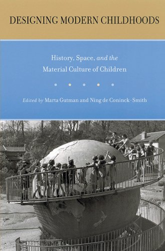 Designing Modern Childhoods: History, Space, and the Material Culture of Children (Rutgers Series in Childhood Studies)