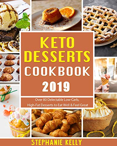 Keto Desserts Cookbook 2019: Over 80 Delectable Low-Carb, High-Fat Desserts to Eat Well & Feel Great