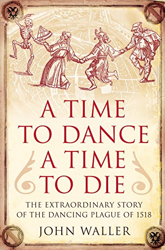 A Time to Dance, a Time to Die The Extraordinary Story of the Dancing Plague of 1518