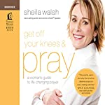 Get Off Your Knees and Pray: A Woman's Guide to Life-Changing Prayer | Sheila Walsh