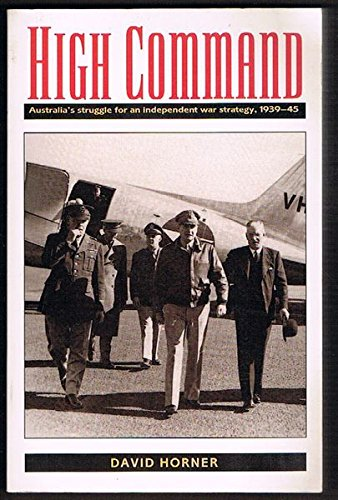High Command: Australias Struggle for an Independent War Strategy, 1939-1945 D. M Horner