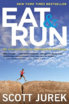 Eat and Run: My Unlikely Journey to Ultramarathon Greatness by [Jurek, Scott, Friedman, Steve]