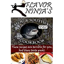 Flavor Ninja's Bayou & Southern Cookbook: These Recipes Are Terrible For You, But They Taste Great (The Flavor Ninja Book 1)