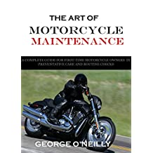 The Art of Motorcycle Maintenance: A Complete Guide For First-Time Motorcycle Owners In Preventative Care and Routine Checks