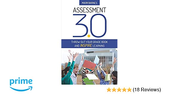 Assessment 3 0: Throw Out Your Grade Book and Inspire Learning: Mark
