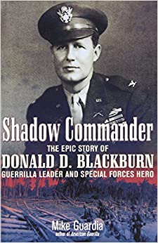 Shadow Commander: The Epic Story of Donald D. Blackburn; Guerrilla Leader and Special Forces Hero