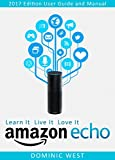 Amazon Echo: 2017 Edition - User Guide and Manual - Learn It Live It Love It