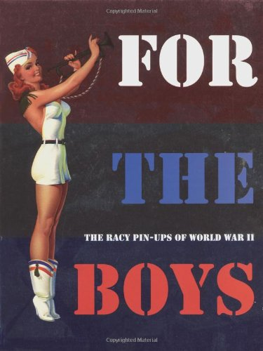 - For the Boys : The Racy Pin-Ups of World War II