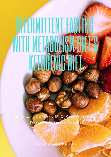 Intermittent Fasting With Metabolism Diet & Ketogenic Diet: Beginners Guide To IF & Keto Diet With Desserts & Sweet Snacks -
