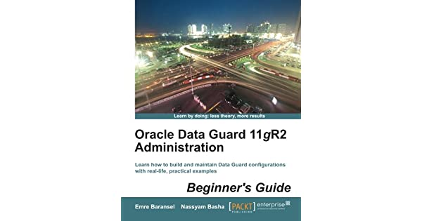 Oracle Data Guard 11gR2 Administration : Beginner's Guide