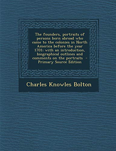 (The Founders, Portraits of Persons Born Abroad Who Came to the Colonies in North America Before the Year 1701; With an Introduction, Biographical Outl)