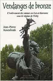 Vendanges de bronze. L'enlèvement des statues en Lot-et-Garonne sous le régime de Vichy - Jean-Pierre Koscielniak