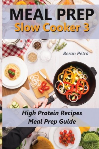 Meal Prep - Slow Cooker 3: High Protein Recipes - Meal Prep Guide (Volume 3) by Beran Petra
