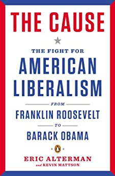 The Cause: The Fight for American Liberalism from Franklin Roosevelt to Barack Obama by [Alterman, Eric]