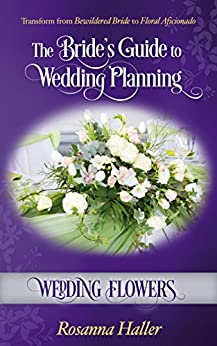 Wedding Flowers: Transform From Bewildered Bride to Floral Aficionado (The Bride's Guide to Wedding Planning Book 4)