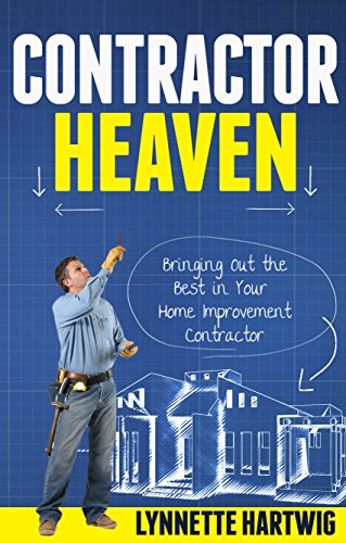 Contractor Heaven: Bringing Out the Best in Your Home Improvement Contractor by [Hartwig, Lynnette]