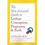 The New Essential Guide to Lesbian Conception, Pregnancy, and Birth