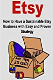 img - for Etsy: How to Have a Sustainable Etsy Business with Easy and Proven Strategy: Business, Selling Online, Etsy Business, Easy Strategies, Selling Success book / textbook / text book