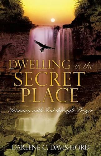 Dwelling in the Secret Place: Intimacy with God Through Prayer