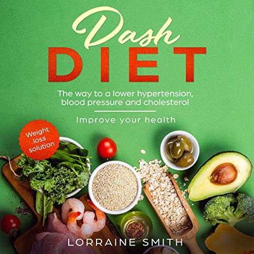 Dash Diet: The Wау To a Lоwеr Hуреrtеnѕіоn, Blооd Pressure Аnd Сhоlеѕtеrоl. Imрrоvе Уоur Health. Wеіght Lоѕѕ Solution by Lorraine Smith