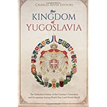 The Kingdom of Yugoslavia: The Turbulent History of the Country's Formation and Occupation during World War I and World War II