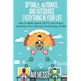 Optimze, Automate, and Outsource Everything In Your Life: How to Make Email, IFTTT, and Virtual Assistants Your Ultimate Productivity Weapons