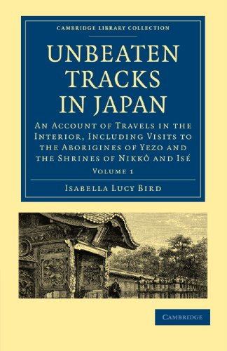 Unbeaten Tracks in Japan: Volume 1: An Account of Travels in the Interior, Including Visits to the Aborigines of Yezo and the Shrines of Nikkô ... Collection - Travel and Exploration in Asia)