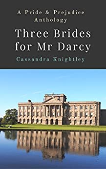 Three Brides for Mr Darcy: An Anthology of Pride and Prejudice Variations by [Knightley, Cassandra, Lady, A]