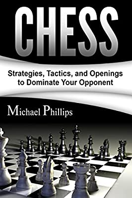 Chess: Strategies, Tactics, and Openings to Dominate Your Opponent