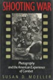 Shooting War: Photography and the American Experience of Combat