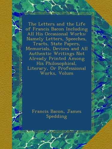 Read Online The Letters and the Life of Francis Bacon Including All His Occasional Works: Namely Letters, Speeches, Tracts, State Papers, Memorials, Devices and ... Literary, Or Professional Works, Volum pdf
