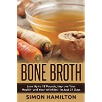 Bone Broth: Lose Up to 18 Pounds, Reverse Wrinkles and Improve Your Health in Just 3 Weeks