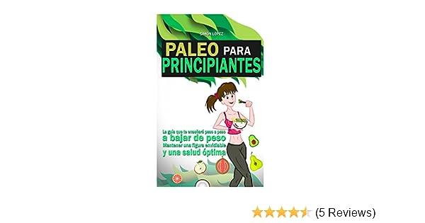 Amazon.com: Paleo Para Principiantes: La Guia Que Te Enseñará Paso A Paso A Bajar De Peso, Mantener Una Figura Envidiable Y Una Salud Óptima (Spanish ...