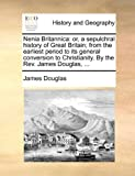 img - for Nenia Britannica: or, a sepulchral history of Great Britain; from the earliest period to its general conversion to Christianity. By the Rev. James Douglas, ... book / textbook / text book