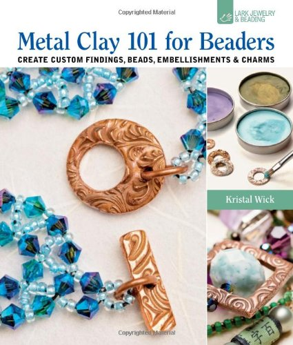 Create Custom Beads - Metal Clay 101 for Beaders: Create Custom Findings, Beads, Embellishments & Charms