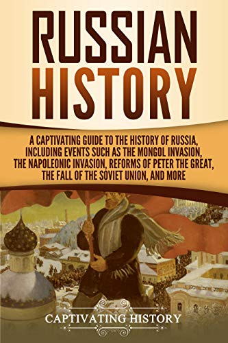 (Russian History: A Captivating Guide to the History of Russia, Including Events Such as the Mongol Invasion, the Napoleonic Invasion, Reforms of Peter ... the Fall of the Soviet Union, and More)