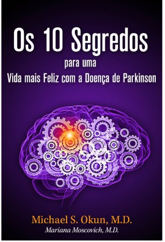 Michael S. Okun M.D. - Os 10 Segredos para uma Vida mais Feliz com a Doença de Parkinson: Parkinson's Treatment Portuguese Edition: 10 Secrets to a Happier Life