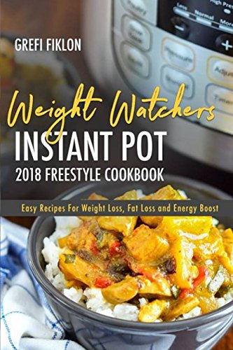 Weight Watchers Instant Pot 2018 Freestyle Cookbook: Easy Recipes For Weight Loss, Fat Loss and Energy Boost by Grefi Fiklon