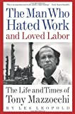 The Man Who Hated Work and Loved Labor: The Life and Times of Tony Mazzocchi by Les Leopold (2007-11-14)